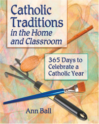 Ann Ball: Catholic Traditions In The Home And Classrooms: 365 Days To Celebrate A Catholic Year