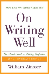 : On Writing Well, 25th Anniversary: The Classic Guide to Writing Nonfiction -- William Zinsser