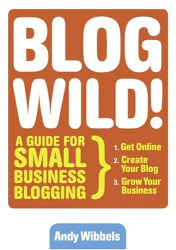 Andy  Wibbels: Blogwild! : A Guide for Small Business Blogging