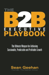 Sean Geehan: The B2B Executive Playbook: The Ultimate Weapon for Achieving Sustainable, Predictable and Profitable Growth