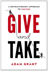Adam M. Grant Ph.D.: Give and Take: A Revolutionary Approach to Success