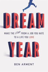 Ben Arment: Dream Year: Make the Leap from a Job You Hate to a Life You Love