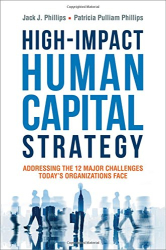 Jack J. Phillips Ph.D.: High-Impact Human Capital Strategy: Addressing the 12 Major Challenges Today's Organizations Face