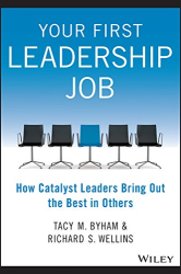 Tacy M. Byham: Your First Leadership Job: How Catalyst Leaders Bring Out the Best in Others