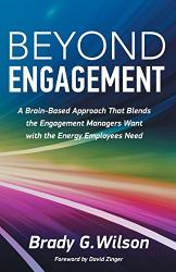 Brady G. Wilson: Beyond Engagement: A Brain-Based Approach That Blends the Engagement Managers Want with the Energy Employees Need