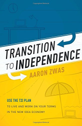Aaron Zwas: Transition To Independence: Use The T2I Plan To Live And Work On Your Terms In The New Idea Economy