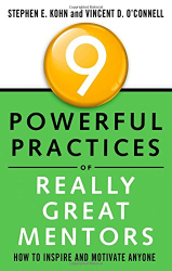 Stephen Kohn: 9 Powerful Practices of Really Great Mentors: How to Inspire and Motivate Anyone