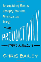 Chris Bailey: The Productivity Project: Accomplishing More by Managing Your Time, Attention, and Energy