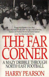 Harry Pearson: The Far Corner: A Mazy Dribble Through North East Football