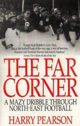 Harry Pearson: The Far Corner: A Mazy Dribble Through North East Football