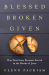 Glenn Packiam: Blessed Broken Given: How Your Story Becomes Sacred in the Hands of Jesus