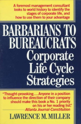 LAWRENCE M. MILLER: Barbarians to Bureaucrats:  Corporate Life Cycle Strategies