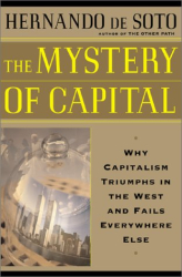 Hernando Desoto: The Mystery of Capital: Why Capitalism Triumphs in the West and Fails Everywhere Else