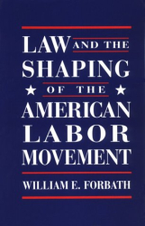 William E. Forbath: Law and the Shaping of the American Labor Movement