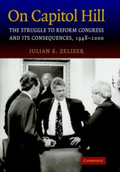 Julian E. Zelizer: On Capitol Hill : The Struggle to Reform Congress and its Consequences, 1948-2000