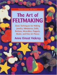 Anne Vickrey: The Art of Feltmaking: Basic Techniques for Making Jewelry, Miniatures, Dolls, Buttons, Wearables, Puppets, Masks and Fine Art Pieces (Watson-Guptill Crafts)