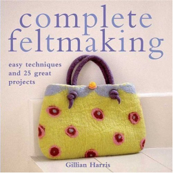 Gillian Harris: Complete Feltmaking: Easy Techniques and 25 Great Projects