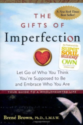 Brene Brown: The Gifts of Imperfection: Let Go of Who You Think You're Supposed to Be and Embrace Who You Are