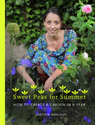 Laetitia Maklouf: Sweetpeas for Summer: How to Create a Garden in a Year