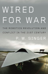 P W Singer: Wired for War: The Robotics Revolution and Conflict in the 21st Century