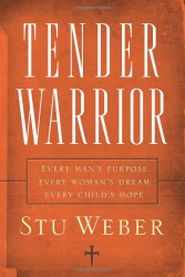 Stu Weber: Tender Warrior: Every Man's Purpose, Every Woman's Dream, Every Child's Hope