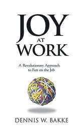 Dennis W. Bakke: Joy At Work: A Revolutionary Approach To Fun On The Job