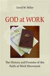David W. Miller: God at Work: The History and Promise of the Faith at Work Movement