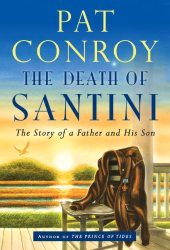 Pat Conroy: The Death of Santini: The Story of a Father and His Son