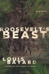 Louis Bayard: Roosevelt's Beast: A Novel