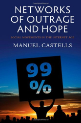 Manuel Castells: Networks of Outrage and Hope: Social Movements in the Internet Age