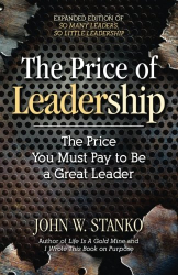 John W. Stanko: The Price of Leadership: The Price You Must Pay to Be a Great Leader