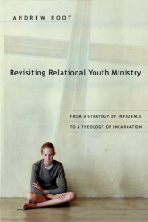 Andrew Root: Revisiting Relational Youth Ministry: From a Strategy of Influence to a Theology of Incarnation