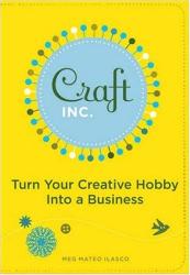 Meg Mateo Ilasco: Craft, Inc.: Turn Your Creative Hobby into a Business