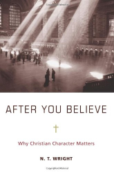 N. T. Wright: After You Believe: Why Christian Character Matters