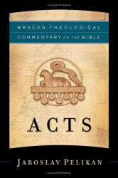Jaroslav Pelikan: Acts (Brazos Theological Commentary on the Bible)