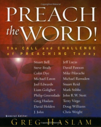 Greg Haslam: Preach the Word!: The Call and Challenge of Preaching Today