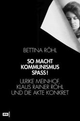 Bettina Röhl: So macht Kommunismus Spass Ulrike Meinhof, Klaus Rainer Röhl und die Akte Konkret