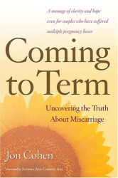 Jon Cohen: Coming to Term : Uncovering the Truth About Miscarriage