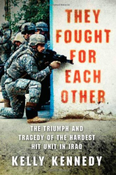 Kelly Kennedy: They Fought for Each Other: The Triumph and Tragedy of the Hardest Hit Unit in Iraq
