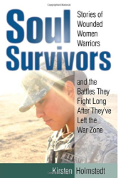 Kirsten Holmstedt: Soul Survivors: Stories of Wounded Women Warriors and the Battles They Fight Long After They've Left the War Zone