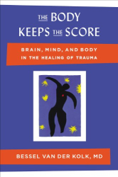 Bessel van der Kolk MD: The Body Keeps the Score: Brain, Mind, and Body in the Healing of Trauma