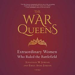 Jonathan W. Jordan: The War Queens: Extraordinary Women Who Ruled the Battlefield