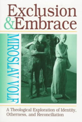 Miroslav Volf: Exclusion and Embrace: A Theological Exploration of Identity, Otherness, and Reconciliation