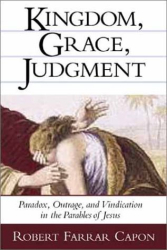 Robert Farrar Capon: Kingdom, Grace, Judgment: Paradox, Outrage, and Vindication in the Parables of Jesus