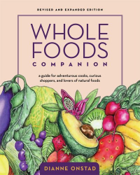 Whole Foods Companion: A Guide For Adventurous Cooks, Curious Shoppers, and lovers of natural foods: by Dianne Onstad
