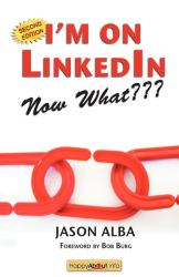 Jason Alba: I'm on LinkedIn--Now What??? (Second Edition): A Guide to Getting the Most Out of LinkedIn