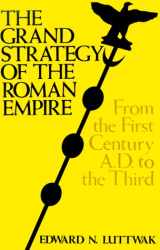 Edward N. Luttwak: The Grand Strategy of the Roman Empire: From the First Century A.D. to the Third (Johns Hopkins Paperbacks)