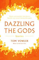 Tom Vowler: Dazzling the Gods: Stories