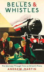 Andrew Martin: Belles and Whistles: Five Journeys Through Time on Britain's Trains