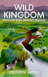 Stephen Moss: Wild Kingdom: Bringing Back Britain's Wildlife
